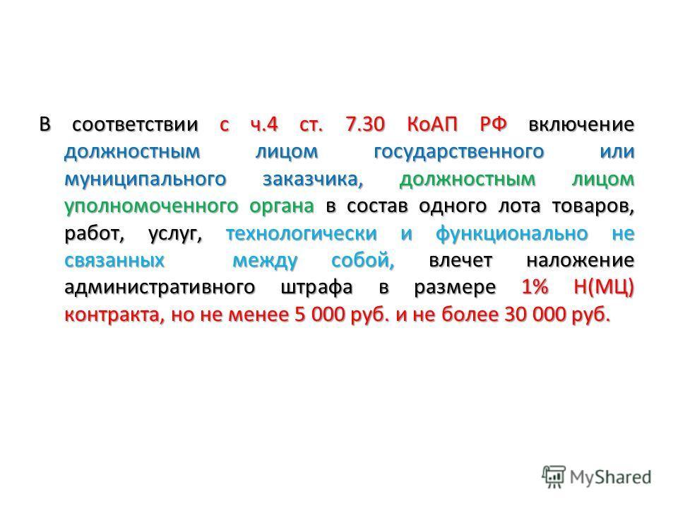 В соответствии с ч.4 ст. 7.30 КоАП РФ включение должностным лицом государственного или муниципального заказчика, должностным лицом уполномоченного органа в состав одного лота товаров, работ, услуг, технологически и функционально не связанных между со