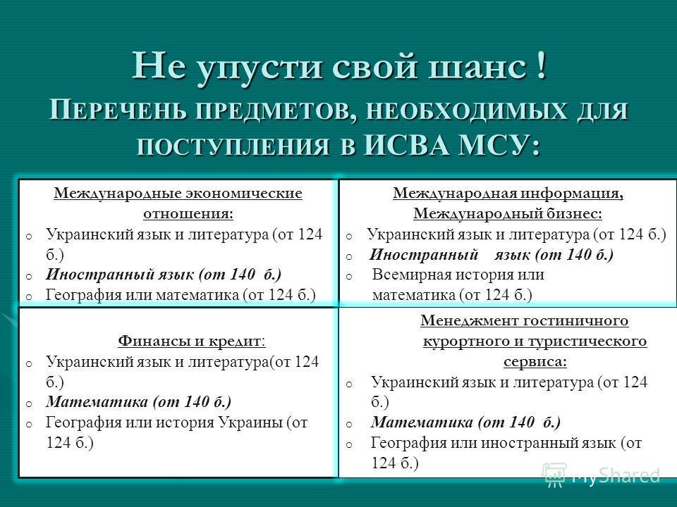 Не упусти свой шанс ! П ЕРЕЧЕНЬ ПРЕДМЕТОВ, НЕОБХОДИМЫХ ДЛЯ ПОСТУПЛЕНИЯ В ИСВА МСУ: Международные экономические отношения: o Украинский язык и литература (от 124 б.) o Иностранный язык (от 140 б.) o География или математика (от 124 б.) Международная и