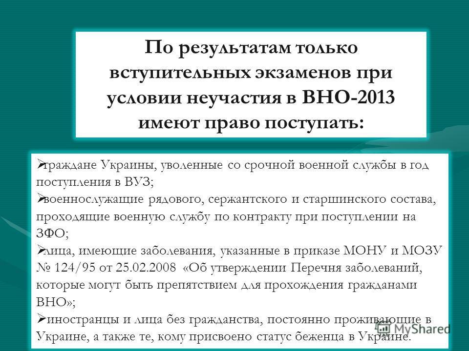По результатам только вступительных экзаменов при условии неучастия в ВНО-2013 имеют право поступать: граждане Украины, уволенные со срочной военной службы в год поступления в ВУЗ; военнослужащие рядового, сержантского и старшинского состава, проходя