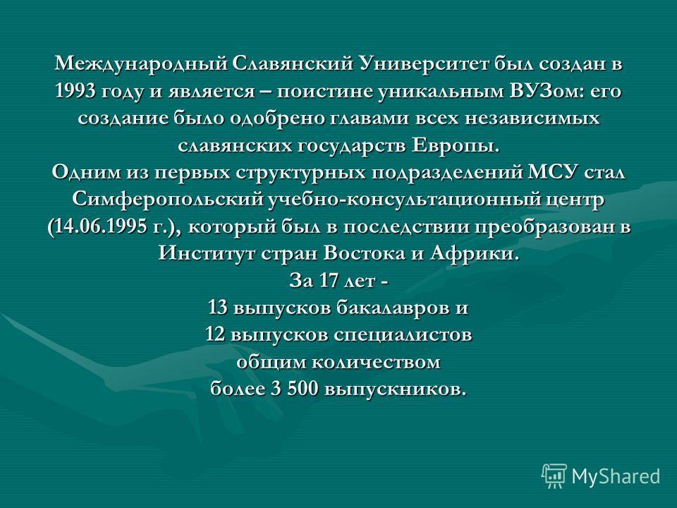 Международный Славянский Университет был создан в 1993 году и является – поистине уникальным ВУЗом: его создание было одобрено главами всех независимых славянских государств Европы. Одним из первых структурных подразделений МСУ стал Симферопольский у