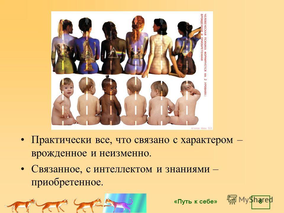 «Путь к себе» Практически все, что связано с характером – врожденное и неизменно. Связанное, с интеллектом и знаниями – приобретенное. 8