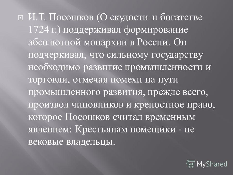 И. Т. Посошков ( О скудости и богатстве 1724 г.) поддерживал формирование абсолютной монархии в России. Он подчеркивал, что сильному государству необходимо развитие промышленности и торговли, отмечая помехи на пути промышленного развития, прежде всег
