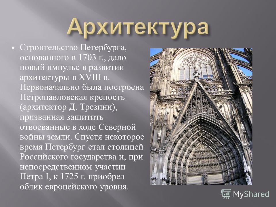 Строительство Петербурга, основанного в 1703 г., дало новый импульс в развитии архитектуры в XVIII в. Первоначально была построена Петропавловская крепость ( архитектор Д. Трезини ), призванная защитить отвоеванные в ходе Северной войны земли. Спустя