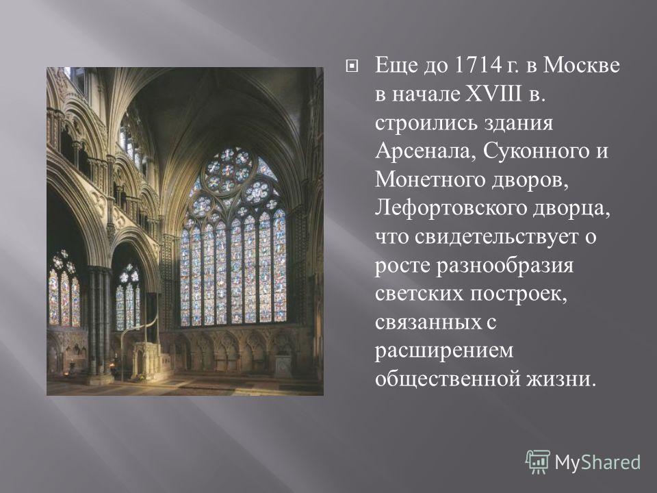 Еще до 1714 г. в Москве в начале XVIII в. строились здания Арсенала, Суконного и Монетного дворов, Лефортовского дворца, что свидетельствует о росте разнообразия светских построек, связанных с расширением общественной жизни.