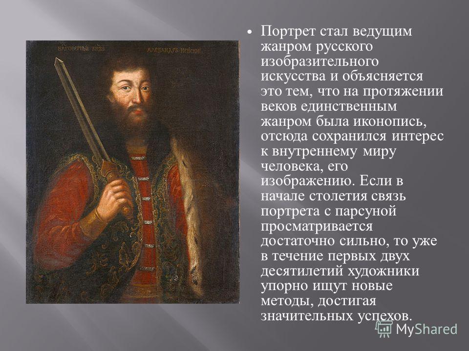 Портрет стал ведущим жанром русского изобразительного искусства и объясняется это тем, что на протяжении веков единственным жанром была иконопись, отсюда сохранился интерес к внутреннему миру человека, его изображению. Если в начале столетия связь по