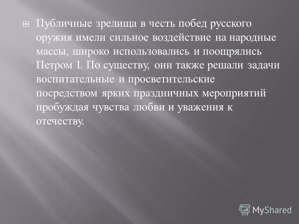 Публичные зрелища в честь побед русского оружия имели сильное воздействие на народные массы, широко использовались и поощрялись Петром I. По существу, они также решали задачи воспитательные и просветительские посредством ярких праздничных мероприятий