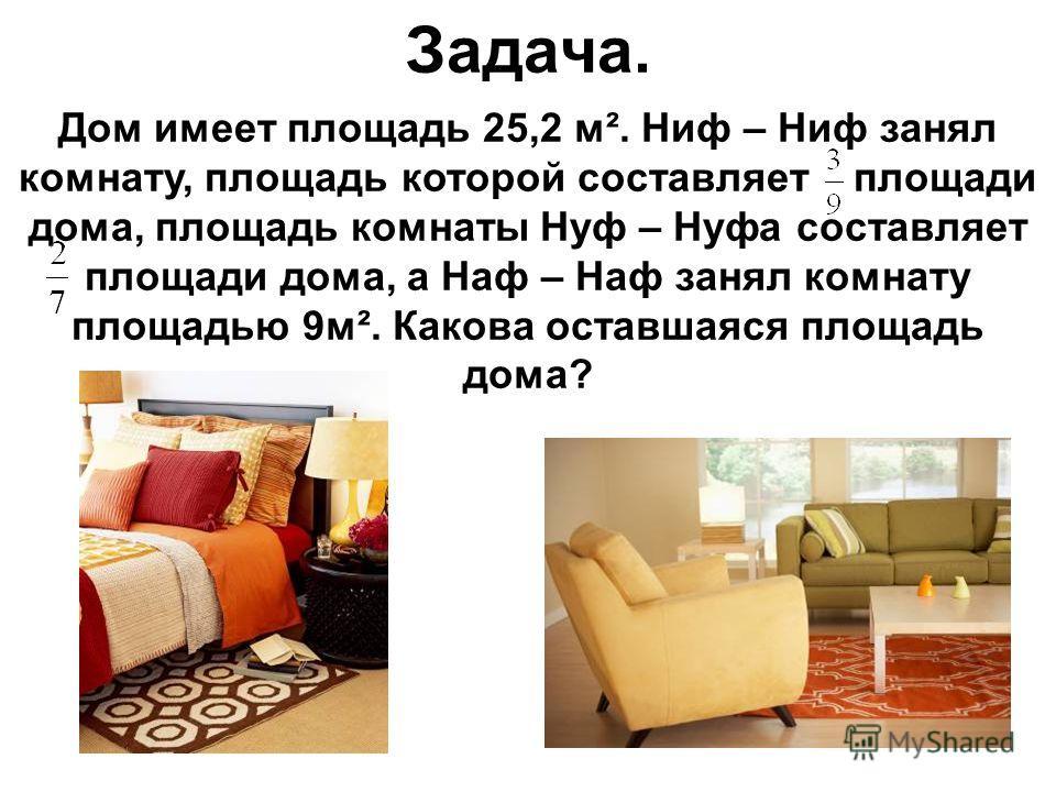 Дом имеет площадь 25,2 м². Ниф – Ниф занял комнату, площадь которой составляет площади дома, площадь комнаты Нуф – Нуфа составляет площади дома, а Наф – Наф занял комнату площадью 9м². Какова оставшаяся площадь дома? Задача.