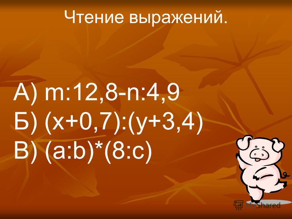 Чтение выражений. А) m:12,8-n:4,9 Б) (x+0,7):(y+3,4) В) (a:b)*(8:c)