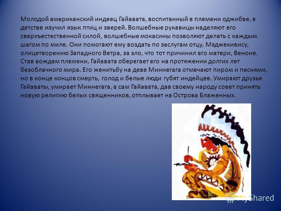 Молодой американский индеец Гайавата, воспитанный в племени оджибве, в детстве изучил язык птиц и зверей. Волшебные рукавицы наделяют его сверхъестественной силой, волшебные мокасины позволяют делать с каждым шагом по миле. Они помогают ему воздать п