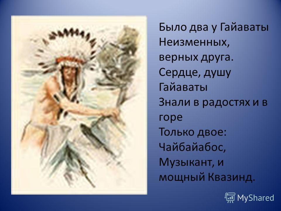 Было два у Гайаваты Неизменных, верных друга. Сердце, душу Гайаваты Знали в радостях и в горе Только двое: Чайбайабос, Музыкант, и мощный Квазинд.