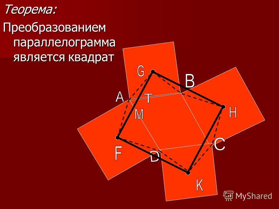 Теорема: Преобразованием параллелограмма является квадрат