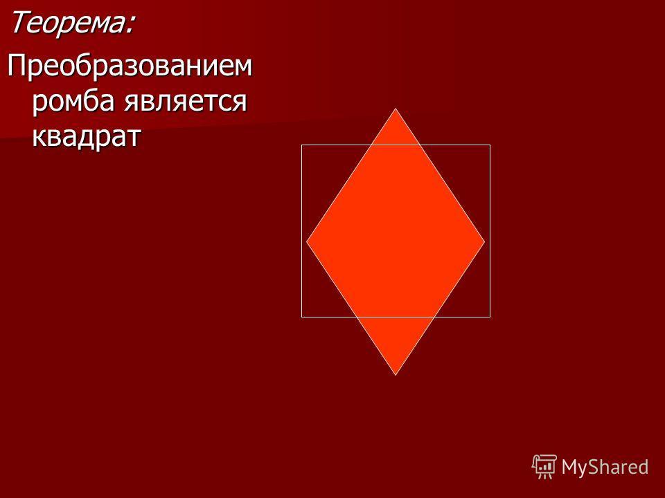 Теорема: Преобразованием ромба является квадрат