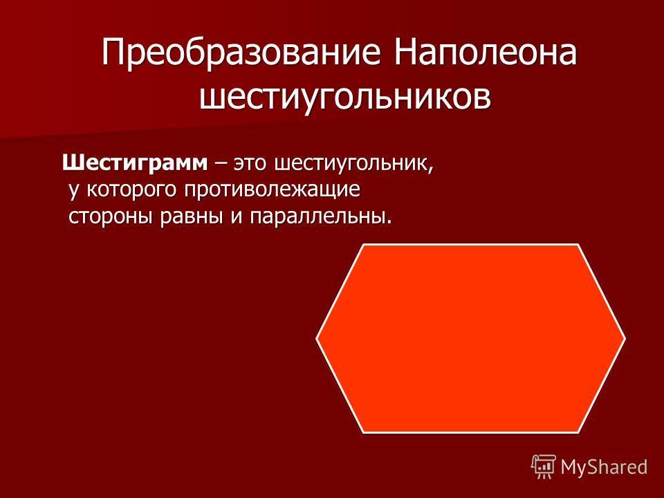 Преобразование Наполеона шестиугольников шестиугольников Шестиграмм – это шестиугольник, у которого противолежащие у которого противолежащие стороны равны и параллельны. стороны равны и параллельны.