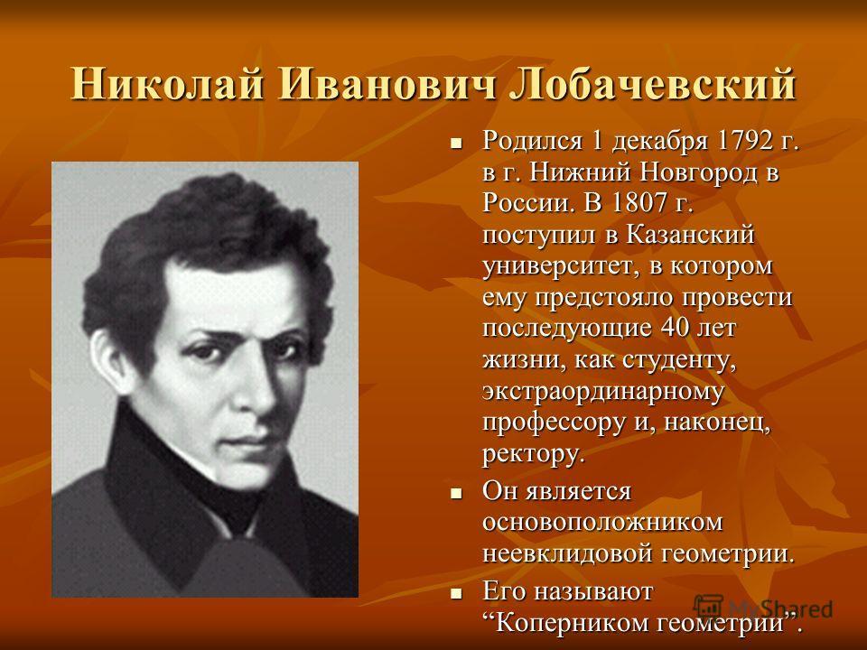 Николай Иванович Лобачевский Родился 1 декабря 1792 г. в г. Нижний Новгород в России. В 1807 г. поступил в Казанский университет, в котором ему предстояло провести последующие 40 лет жизни, как студенту, экстраординарному профессору и, наконец, ректо