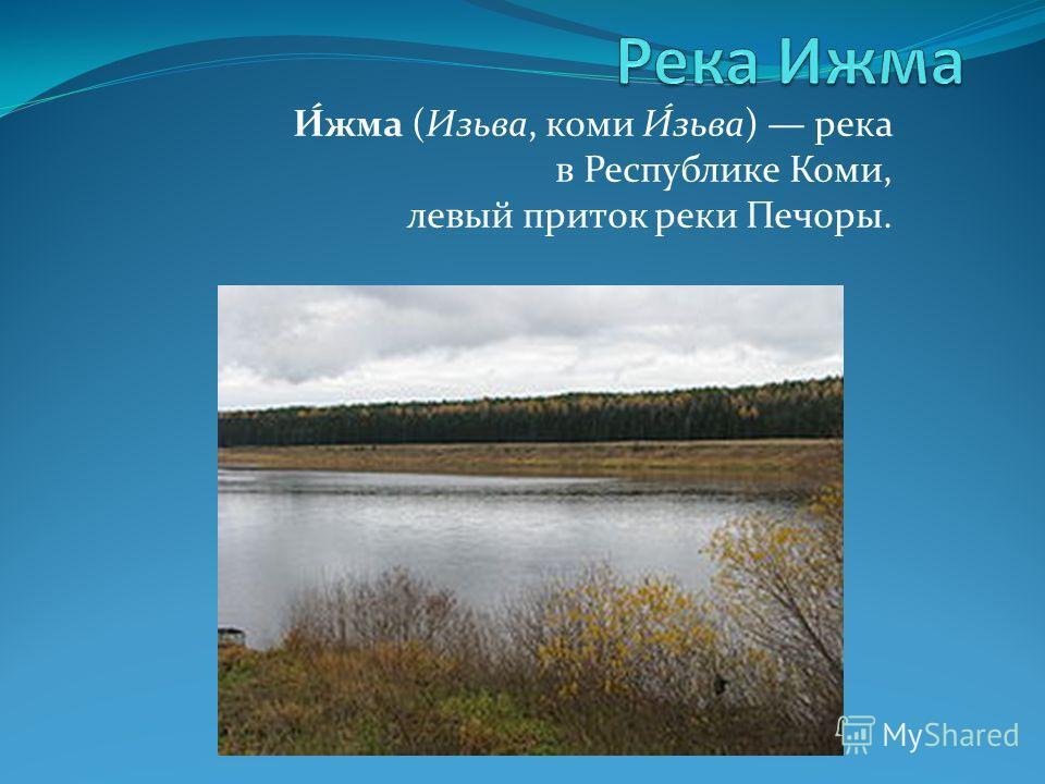 И́жма (Изьва, коми И́зьва) река в Республике Коми, левый приток реки Печоры.