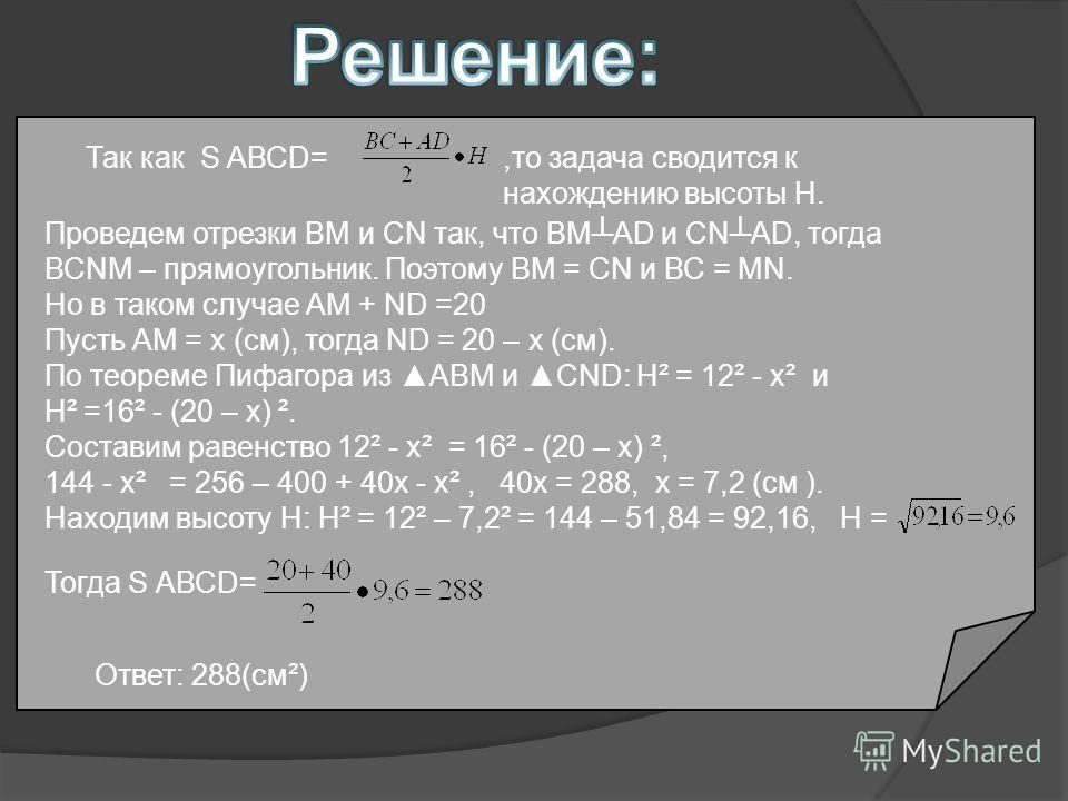 а S АВСД = Так как S АВСD=,то задача сводится к нахождению высоты H. Проведем отрезки ВМ и СN так, что ВМАD и СNАD, тогда ВСNМ – прямоугольник. Поэтому ВМ = СN и ВС = МN. Но в таком случае АМ + ND =20 Пусть АМ = х (см), тогда ND = 20 – х (см). По тео