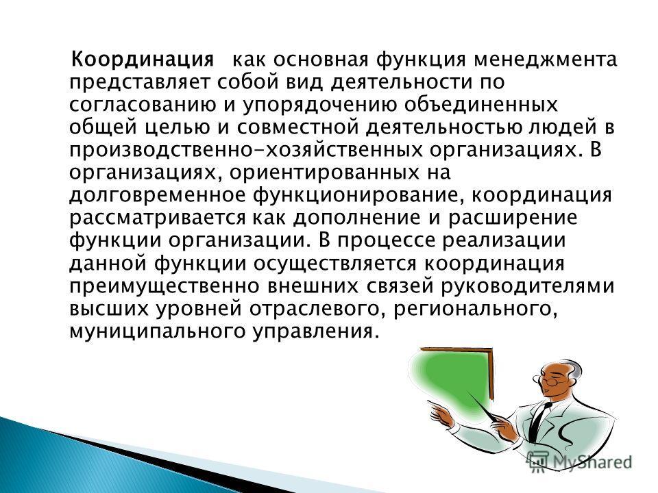 Координация как основная функция менеджмента представляет собой вид деятельности по согласованию и упорядочению объединенных общей целью и совместной деятельностью людей в производственно-хозяйственных организациях. В организациях, ориентированных на
