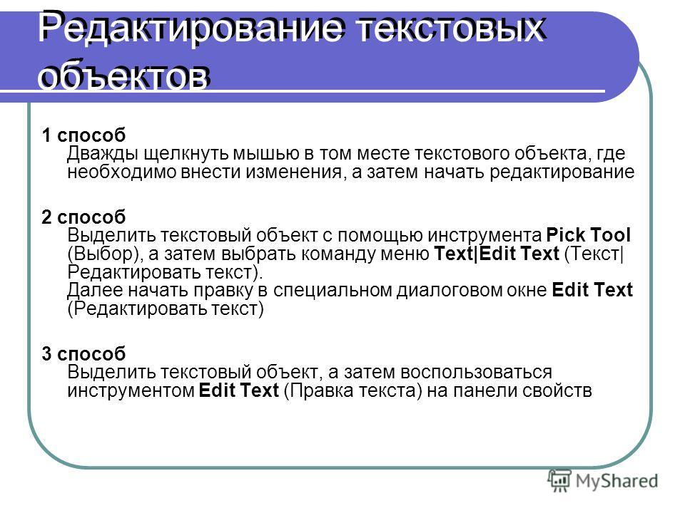 Редактирование текстовых объектов 1 способ Дважды щелкнуть мышью в том месте текстового объекта, где необходимо внести изменения, а затем начать редактирование 2 способ Выделить текстовый объект с помощью инструмента Pick Tool (Выбор), а затем выбрат