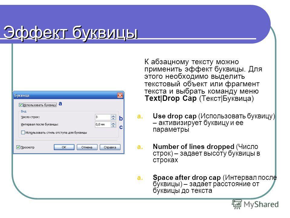 Эффект буквицы К абзацному тексту можно применить эффект буквицы. Для этого необходимо выделить текстовый объект или фрагмент текста и выбрать команду меню Text|Drop Cap (Текст|Буквица) a.Use drop cap (Использовать буквицу) – активизирует буквицу и е