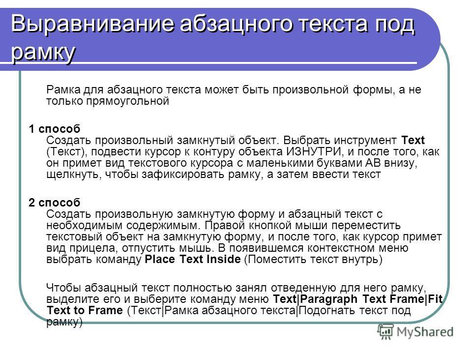Выравнивание абзацного текста под рамку Рамка для абзацного текста может быть произвольной формы, а не только прямоугольной 1 способ Создать произвольный замкнутый объект. Выбрать инструмент Text (Текст), подвести курсор к контуру объекта ИЗНУТРИ, и