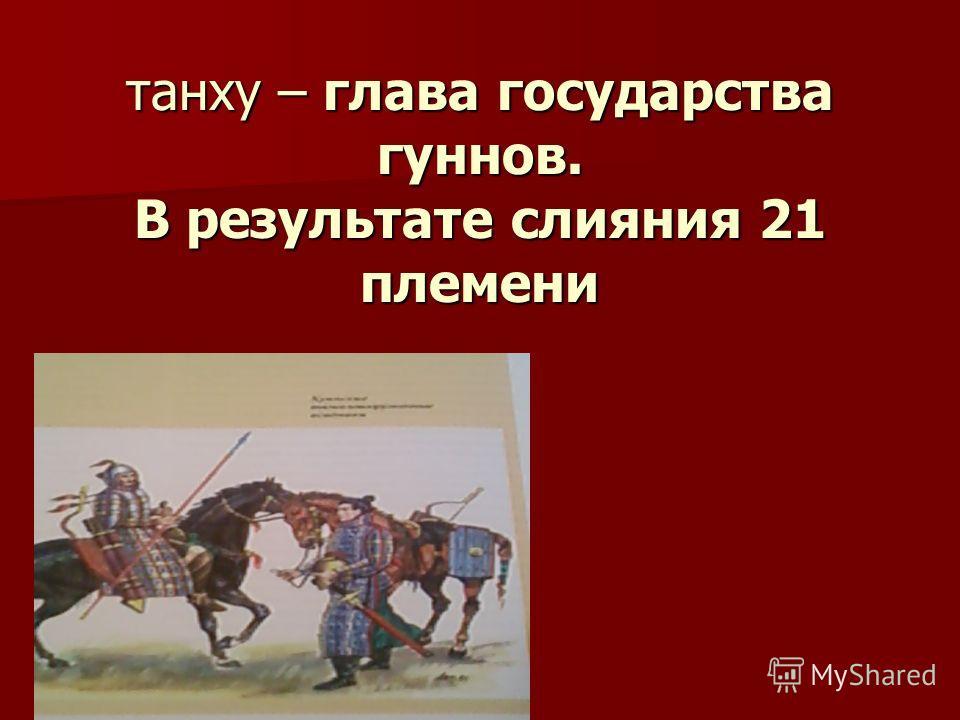 танху – глава государства гуннов. В результате слияния 21 племени танху – глава государства гуннов. В результате слияния 21 племени