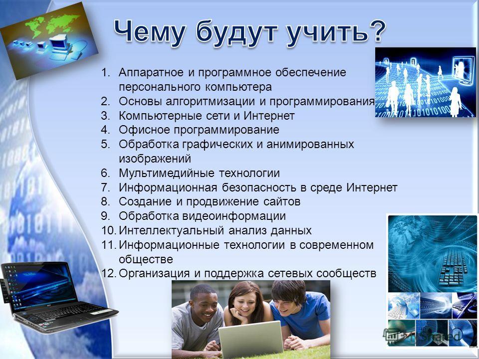 1.Аппаратное и программное обеспечение персонального компьютера 2.Основы алгоритмизации и программирования 3.Компьютерные сети и Интернет 4.Офисное программирование 5.Обработка графических и анимированных изображений 6.Мультимедийные технологии 7.Инф