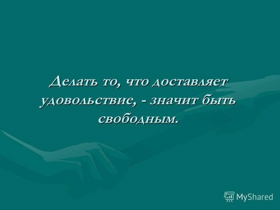 Делать то, что доставляет удовольствие, - значит быть свободным.