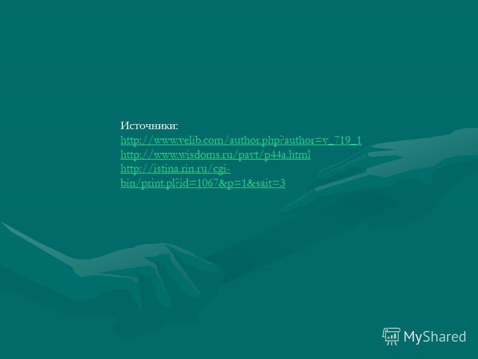Источники: http://www.velib.com/author.php?author=v_719_1 http://www.wisdoms.ru/pavt/p44a.html http://istina.rin.ru/cgi- bin/print.pl?id=1067&p=1&sait=3