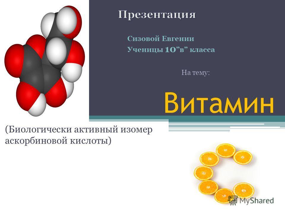 Витамин (Биологически активный изомер аскорбиновой кислоты) Сизовой Евгении Ученицы 10в класса На тему: