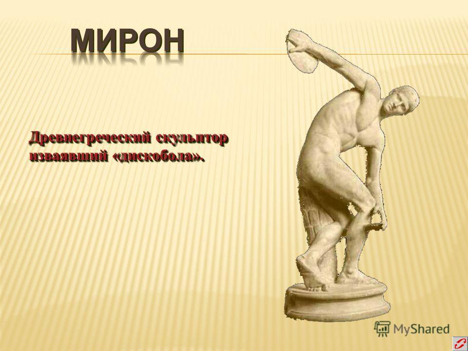Древнегреческий скульптор изваявший «дискобола». Древнегреческий скульптор изваявший «дискобола».