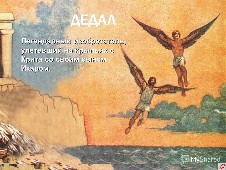 ДЕДАЛ Легендарный изобретатель, улетевший на крыльях с Крита со своим сыном Икаром.