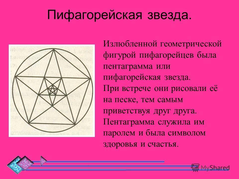 Пифагорейская звезда. Излюбленной геометрической фигурой пифагорейцев была пентаграмма или пифагорейская звезда. При встрече они рисовали её на песке, тем самым приветствуя друг друга. Пентаграмма служила им паролем и была символом здоровья и счастья