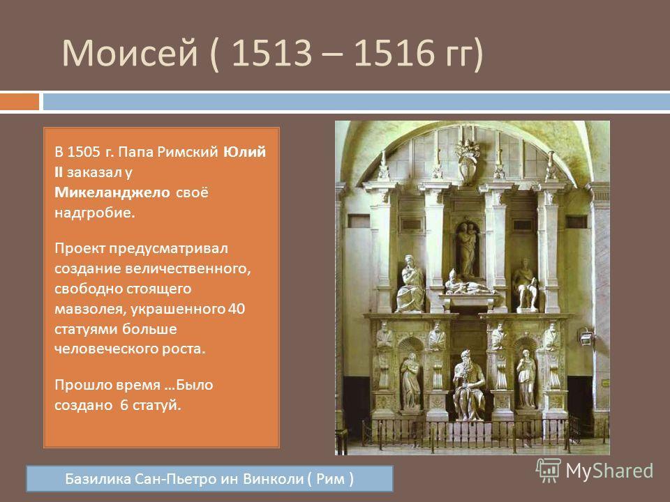 Моисей ( 1513 – 1516 гг ) В 1505 г. Папа Римский Юлий II заказал у Микеланджело своё надгробие. Проект предусматривал создание величественного, свободно стоящего мавзолея, украшенного 40 статуями больше человеческого роста. Прошло время … Было создан