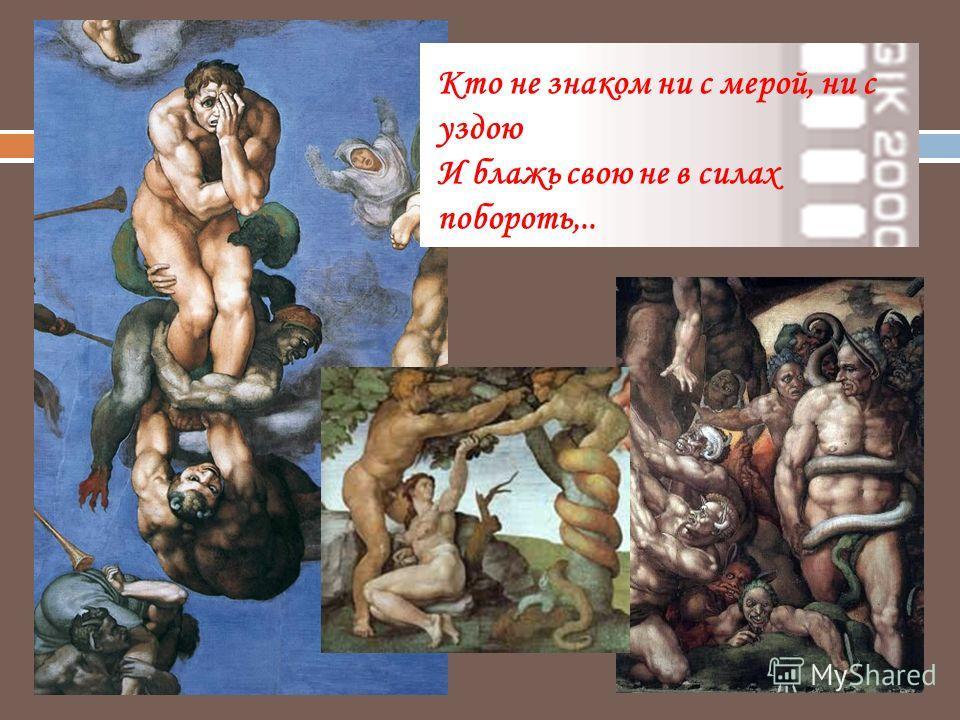 Кто не знаком ни с мерой, ни с уздою И блажь свою не в силах побороть,..