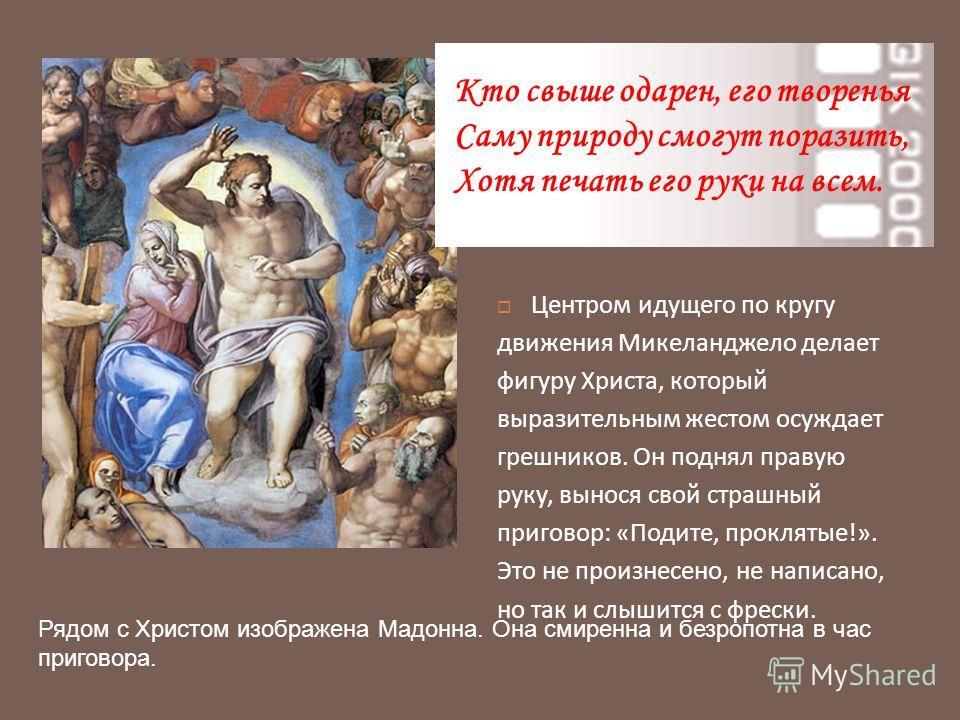 Центром идущего по кругу движения Микеланджело делает фигуру Христа, который выразительным жестом осуждает грешников. Он поднял правую руку, вынося свой страшный приговор : « Подите, проклятые !». Это не произнесено, не написано, но так и слышится с