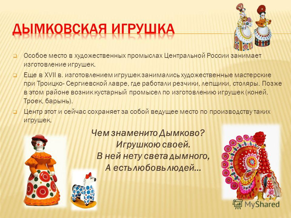 Особое место в художественных промыслах Центральной России занимает изготовление игрушек. Еще в XVII в. изготовлением игрушек занимались художественные мастерские при Троицко- Сергиевской лавре, где работали резчики, лепщики, столяры. Позже в этом ра