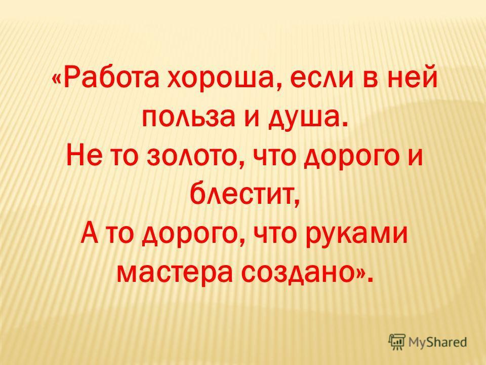 «Работа хороша, если в ней польза и душа. Не то золото, что дорого и блестит, А то дорого, что руками мастера создано».
