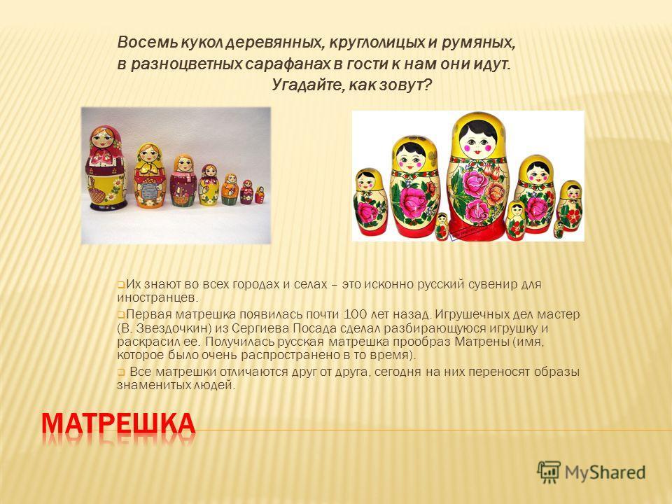 Восемь кукол деревянных, круглолицых и румяных, в разноцветных сарафанах в гости к нам они идут. Угадайте, как зовут? Их знают во всех городах и селах – это исконно русский сувенир для иностранцев. Первая матрешка появилась почти 100 лет назад. Игруш