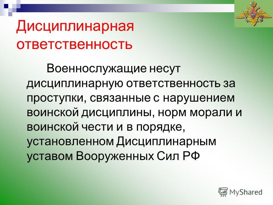 Дисциплинарная ответственность Военнослужащие несут дисциплинарную ответственность за проступки, связанные с нарушением воинской дисциплины, норм морали и воинской чести и в порядке, установленном Дисциплинарным уставом Вооруженных Сил РФ