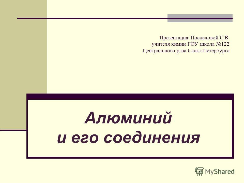 Презентация Поспеловой С.В. учителя химии ГОУ школа 122 Центрального р-на Санкт-Петербурга Алюминий и его соединения
