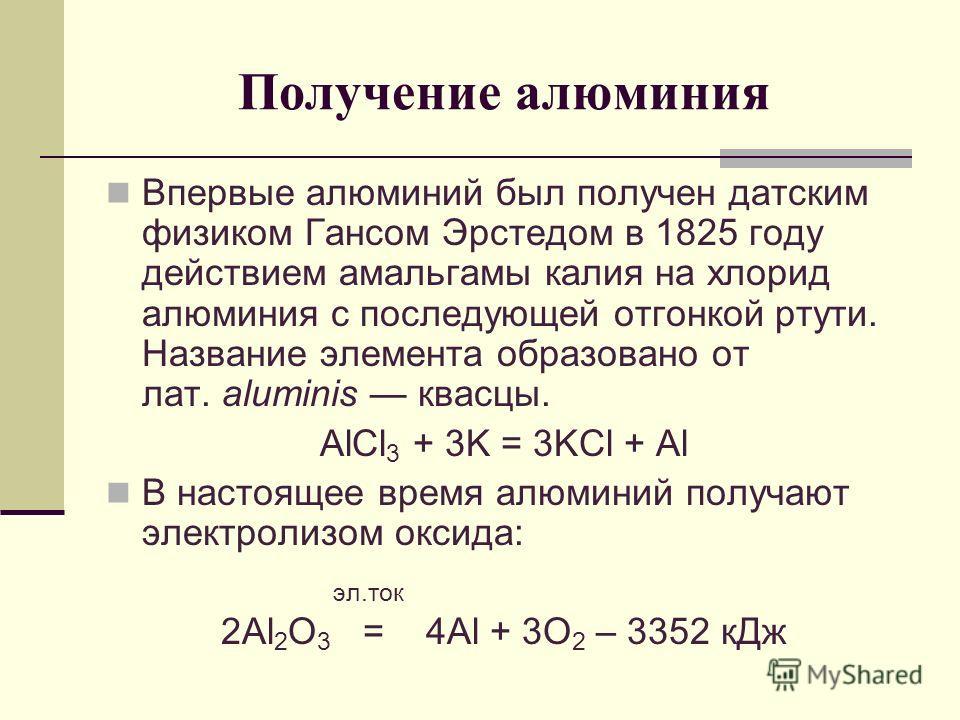 Получение алюминия Впервые алюминий был получен датским физиком Гансом Эрстедом в 1825 году действием амальгамы калия на хлорид алюминия с последующей отгонкой ртути. Название элемента образовано от лат. aluminis квасцы. AlCl 3 + 3K = 3KCl + Al В нас