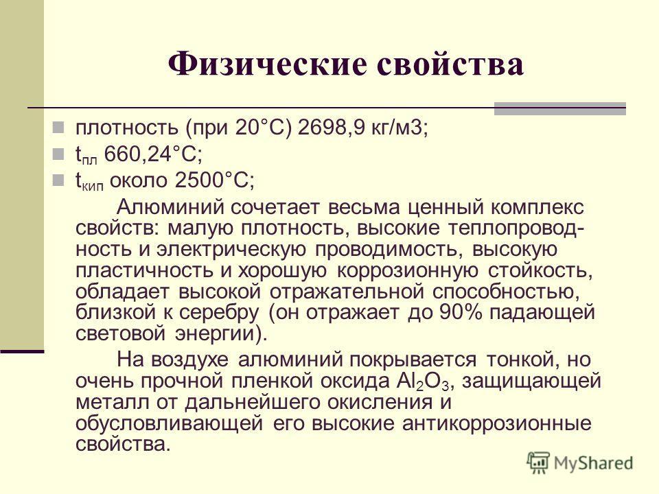 Физические свойства плотность (при 20°С) 2698,9 кг/м3; t пл 660,24°С; t кип около 2500°С; Алюминий сочетает весьма ценный комплекс свойств: малую плотность, высокие теплопровод- ность и электрическую проводимость, высокую пластичность и хорошую корро