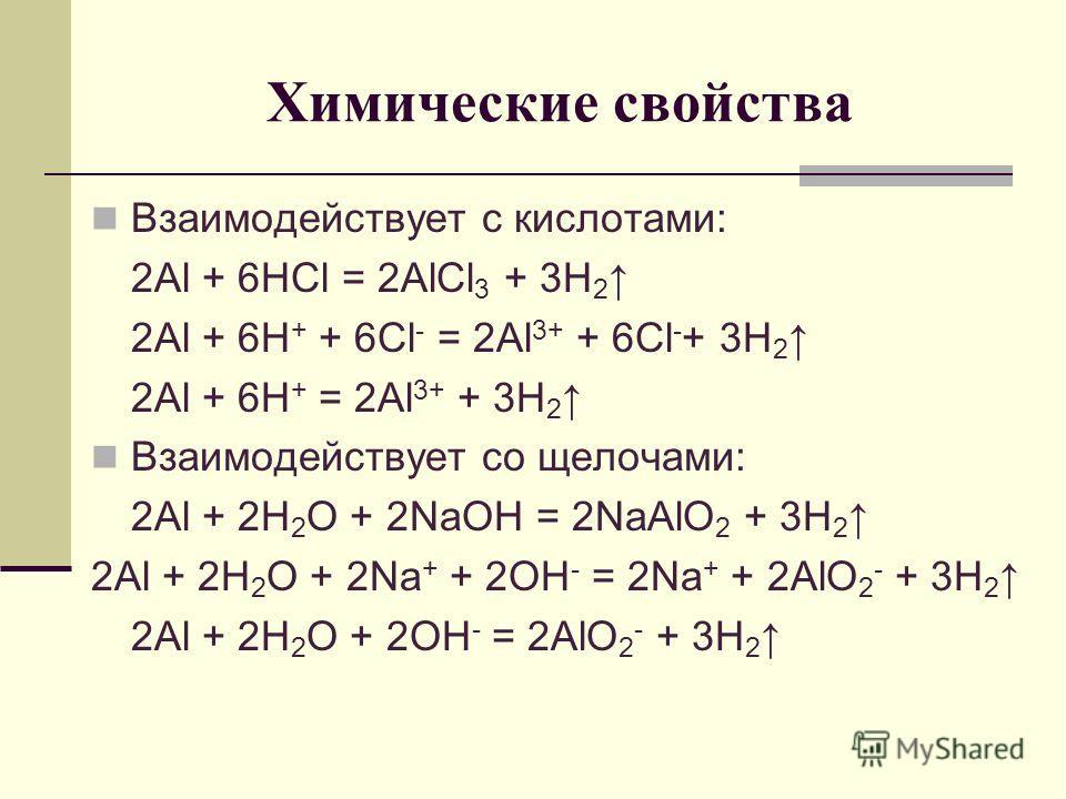 Химические свойства Взаимодействует с кислотами: 2Al + 6HCl = 2AlCl 3 + 3H 2 2Al + 6H + + 6Cl - = 2Al 3+ + 6Cl - + 3H 2 2Al + 6H + = 2Al 3+ + 3H 2 Взаимодействует со щелочами: 2Al + 2H 2 O + 2NaOH = 2NaAlO 2 + 3H 2 2Al + 2H 2 O + 2Na + + 2OH - = 2Na