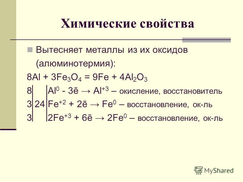 Химические свойства Вытесняет металлы из их оксидов (алюминотермия): 8Al + 3Fe 3 O 4 = 9Fe + 4Al 2 O 3 8 Al 0 - 3ē Al +3 – окисление, восстановитель 3 24 Fe +2 + 2ē Fe 0 – восстановление, ок-ль 3 2Fe +3 + 6ē 2Fe 0 – восстановление, ок-ль