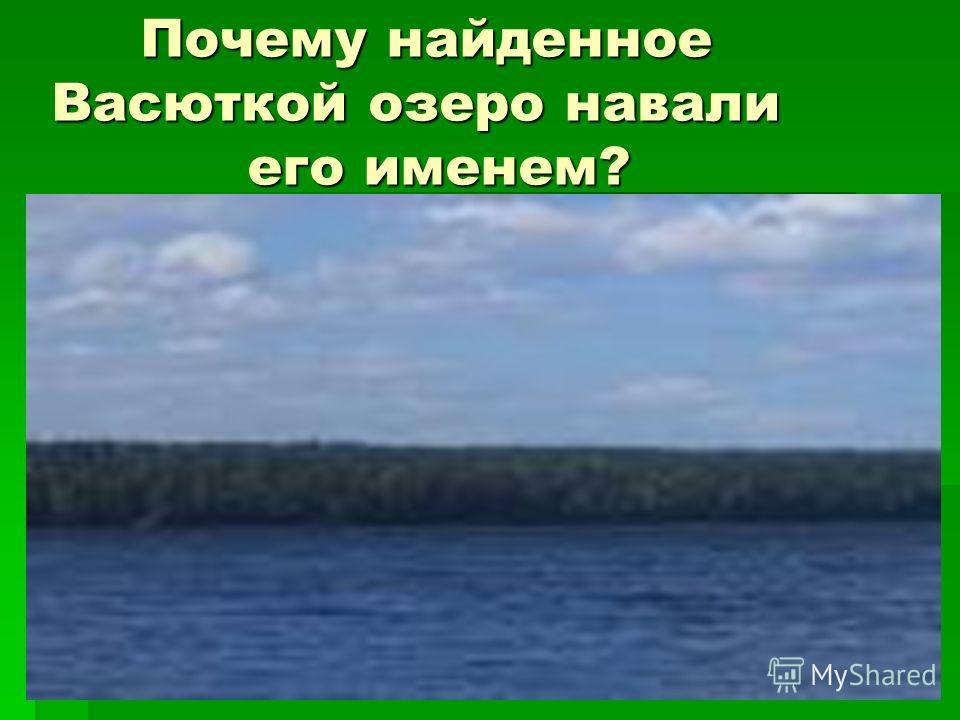 Почему найденное Васюткой озеро навали его именем? Почему найденное Васюткой озеро навали его именем?