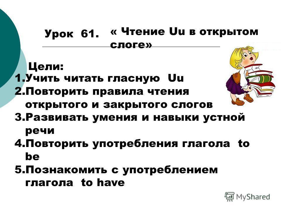 Урок 61. « Чтение Uu в открытом слоге» Цели: 1.Учить читать гласную Uu 2.Повторить правила чтения открытого и закрытого слогов 3.Развивать умения и навыки устной речи 4.Повторить употребления глагола to be 5.Познакомить с употреблением глагола to hav