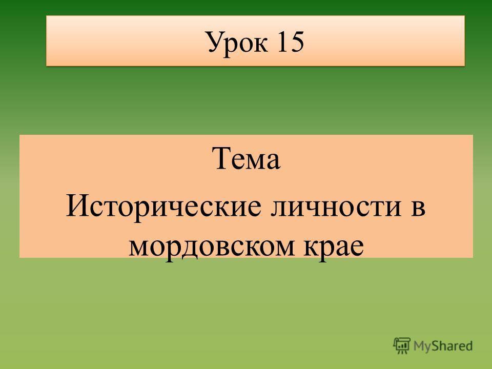 Урок 15 Тема Исторические личности в мордовском крае
