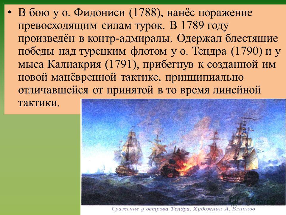 В бою у о. Фидониси (1788), нанёс поражение превосходящим силам турок. В 1789 году произведён в контр-адмиралы. Одержал блестящие победы над турецким флотом у о. Тендра (1790) и у мыса Калиакрия (1791), прибегнув к созданной им новой манёвренной такт