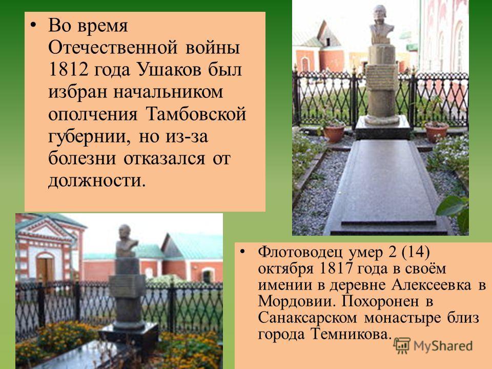 Во время Отечественной войны 1812 года Ушаков был избран начальником ополчения Тамбовской губернии, но из-за болезни отказался от должности. Флотоводец умер 2 (14) октября 1817 года в своём имении в деревне Алексеевка в Мордовии. Похоронен в Санаксар