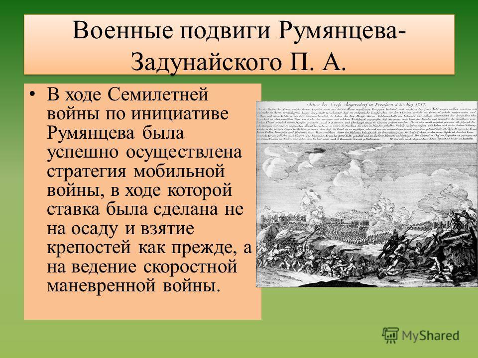 Военные подвиги Румянцева- Задунайского П. А. В ходе Семилетней войны по инициативе Румянцева была успешно осуществлена стратегия мобильной войны, в ходе которой ставка была сделана не на осаду и взятие крепостей как прежде, а на ведение скоростной м